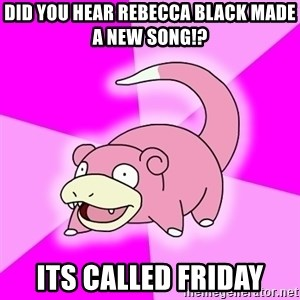 Slowpoke - did you hear rebecca black made a new song!? its called friday
