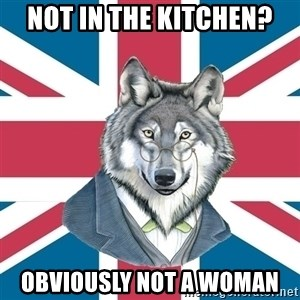 Sir Courage Wolf Esquire - not in the kitchen? obviously not a woman