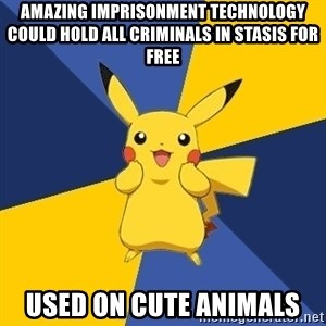 Pokemon Logic  - amazing imprisonment technology could hold all criminals in stasis for free used on cute animals