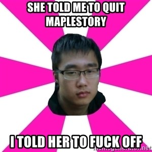 Raging Gamer Geek - SHE TOLD ME TO QUIT MAPLESTORY I TOLD HER TO FUCK OFF