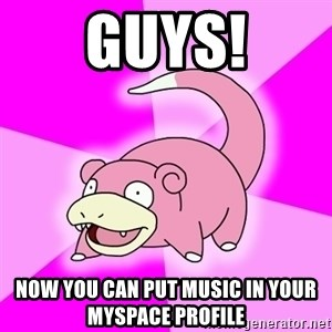 Slowpoke - guys! now you can put music in your myspace profile