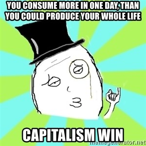 Capitalist Win - You consume more in one day, than you could produce your whole life CAPITALISM WIN