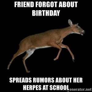 Drama Deer - FRIEND FORGOT ABOUT BIRTHDAY SPREADS RUMORS ABOUT HER HERPES AT SCHOOL
