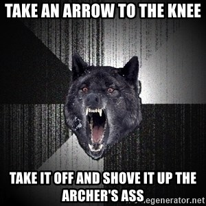 Insanity Wolf - take an arrow to the knee take it off and shove it up the archer's ass