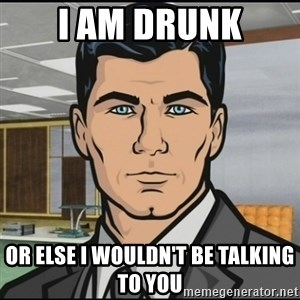 Archer - I am Drunk Or else I wouldn't be talking to you