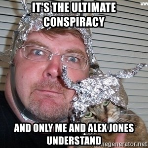 conspiracy nut - it's the ultimate conspiracy and only me and alex jones understand