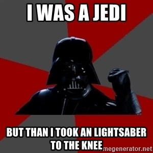 Success Vader - i was a jedi but than i took an lightsaber to the knee