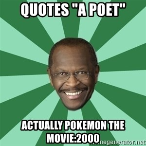 "Herman Cain - Quotes ""A poet"" Actually Pokemon the movie:2000"