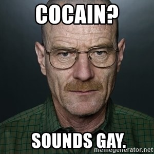 Walter White - Cocain?  SOUNDS GAY.