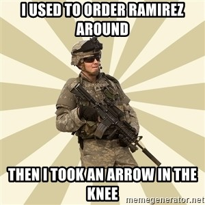 smartass soldier - I used to order ramirez around then i took an arrow in the knee