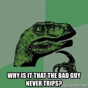 Philosoraptor - Why is it that the bad guy never trips?