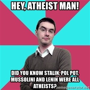 Privilege Denying Dude - HeY, Atheist Man! Did you know Stalin, Pol Pot, Mussolini and Lenin were all atheists?