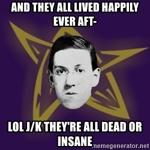 advice lovecraft  - and they all lived happily ever aft- lol j/k they're all dead or insane
