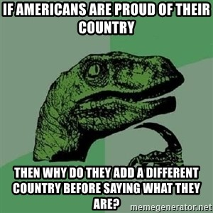 Philosoraptor - If americans are proud of their country then why do they add a different country before saying what they are?