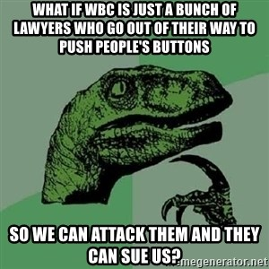 Philosoraptor - WHAT IF wbc IS JUST A BUNCH OF LAWYERS WHO GO OUT OF THEIR WAY TO PUSH PEOPLE'S BUTTONS  SO WE CAN ATTACK THEM AND THEY CAN SUE US?