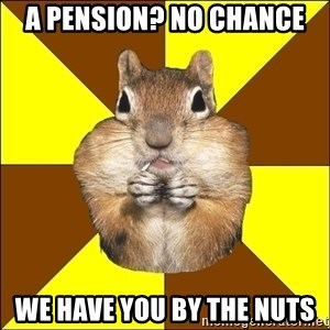 vaverka-perakladczyca - A Pension? No chance We have you by the Nuts