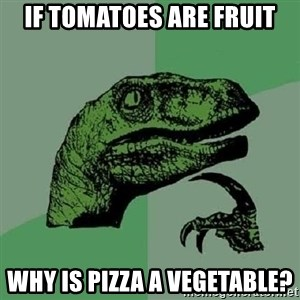 Philosoraptor - If tomatoes are fruit why is pizza a vegetable?