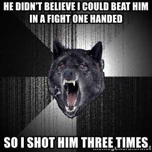 Insanity Wolf - He didn't believe I could beat him in a fight one handed so I shot him three times