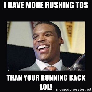 Cam Newton - i have more rushing tds than your running back lol!