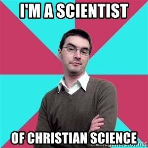 Privilege Denying Dude - I'm a scientist of Christian Science