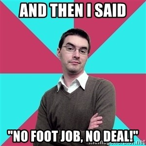 """Privilege Denying Dude - And then I said """"No foot job, no deal!"""""""