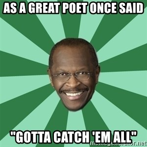 "Herman Cain - As a great poet once said ""gotta catch 'em all"""