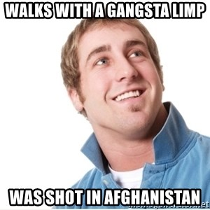 Misunderstood D-Bag - walks with a gangsta limp was shot in afghanistan