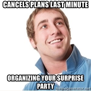 Misunderstood D-Bag - cancels plans last minute organizing your surprise party