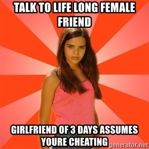 Jealous Girl - Talk to life long female friend girlfriend of 3 days assumes youre cheating