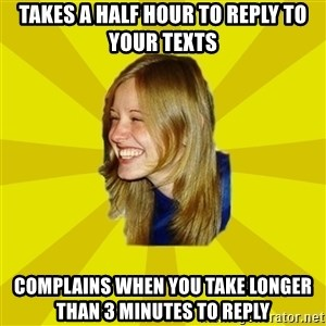 Trologirl - takes a half hour to reply to your texts complains when you take longer than 3 minutes to reply