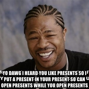 Yo Dawg heard you like - Yo dawg i heard you like presents so i put a present in your present so can open presents while you open presents