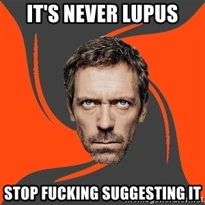 AngryDoctor - It's never lupus Stop fucking suggesting it