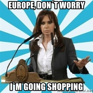 President of Argentina - EUROPE, DON´T WORRY I`M GOING SHOPPING