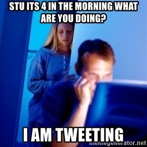 Internet Husband - Stu its 4 in the morning what are you doing? i am tweeting