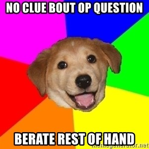 Advice Dog - no clue bout op question berate rest of hand