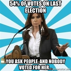 President of Argentina - 54% of votes on last election you ask people, and nobody voted for her...