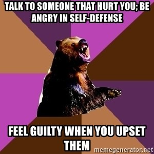 Emotionally Volatile Bear - TALK TO SOMEONE THAT HURT YOU; BE ANGRY IN SELF-DEFENSE FEEL GUILTY WHEN YOU UPSET THEM