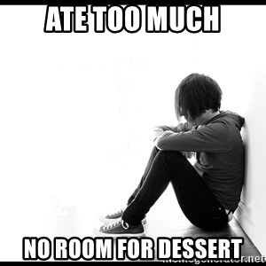 First World Problems - ate too much no room for dessert
