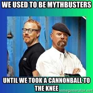 Mythbusters - We used to be mythbusters Until we took a cannonball to the knee