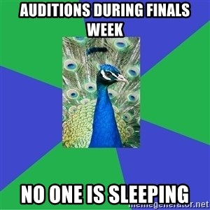 Performing Arts Peacock - auditions during finals week no one is sleeping