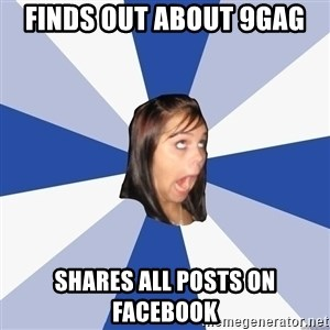 Annoying Facebook Girl - Finds out about 9gag shares all posts on facebook
