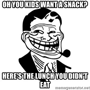 Troll Dad - Oh you kids want a snack? Here's the Lunch you didn't eat