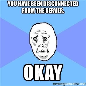 Okay Guy - you have been disconnected from the server. okay