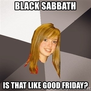 Musically Oblivious 8th Grader - BLACK SABBATH IS THAT LIKE GOOD FRIDAY?