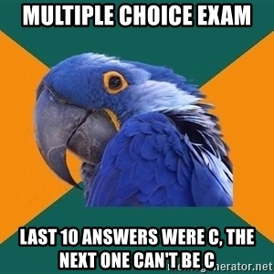 Paranoid Parrot - Multiple choice exam last 10 answers were c, the next one can't be c
