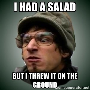 Threw It On The Ground - I had a salad but i threw it on the ground