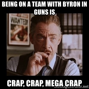 J Jonah Jameson - BEING ON A TEAM WITH BYRON IN GUNS IS CRAP, CRAP, MEGA CRAP