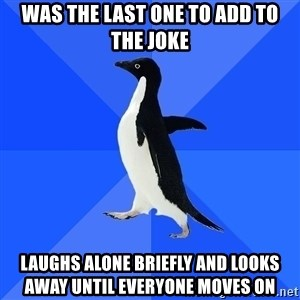 Socially Awkward Penguin - was the last one to add to the joke laughs alone briefly and looks away until everyone moves on