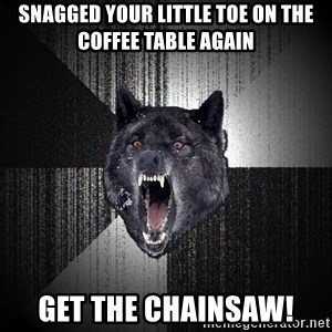 Insanity Wolf - Snagged your little toe on the coffee table again Get the chainsaw!