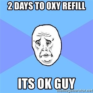 Okay Guy - 2 days to oxy refill its ok guy